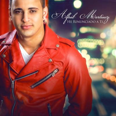 He Renunciado a Ti - Single - Alfred Martinez