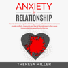 Theresa Miller - Anxiety in Relationship: How to Eliminate Negative Thinking, Jealousy, Attachment and Overcome Couple Conflicts. Insecurity and Fear of Abandonment Often Cause Irreparable Damage Without Therapy. (Unabridged)  artwork