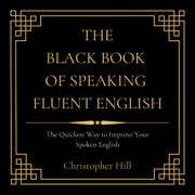 The Black Book of Speaking Fluent English: The Quickest Way to Improve Your Spoken English (Unabridged)