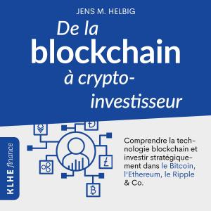 De la blockchain à crypto-investisseur [From the Blockchain to Crypto-Investisseur]: Comprendre la technologie blockchain et investir stratégiquement dans le Bitcoin, l'Ethereum, le Ripple & Co. [Understand the Blockchain Technology and Investing Strate