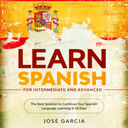 Learn Spanish for Intermediate and Advanced: The Best Solution to Continue Your Spanish Language Learning in 14 Days (Unabridged)