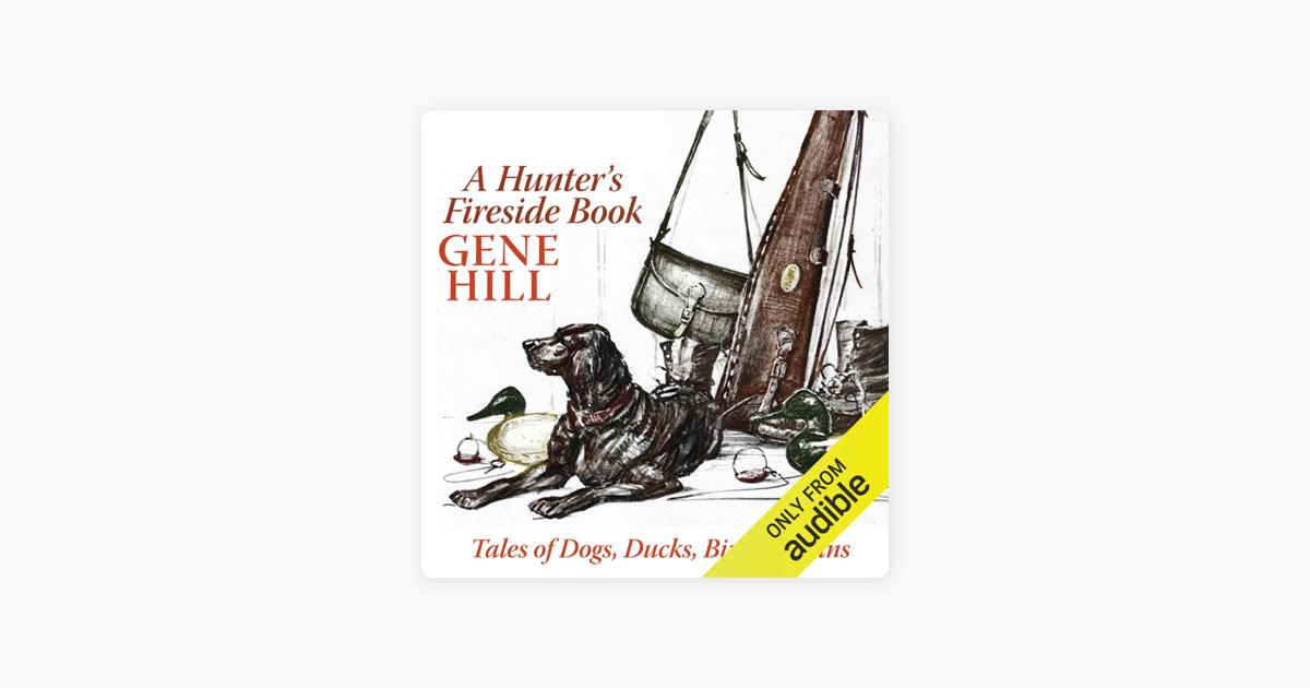 A Hunter's Fireside Book: Tales of Dogs, Ducks, Birds, & Guns (Unabridged) - Gene Hill