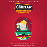 German Short Stories for Beginners: 30 Captivating Short Stories to Learn German & Grow Your Vocabulary the Fun Way!: Bilingual German, Book 1 (Unabridged)