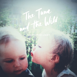 The Tame and the Wild - Light Upon Light