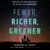 Fewer, Richer, Greener: Prospects for Humanity in an Age of Abundance - Laurence B. Siegel Cover Art
