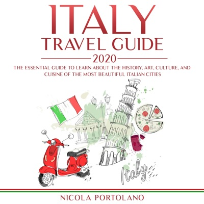 Italy Travel Guide 2020: The Essential Guide to Learn About the History, Art, Culture, and Cuisine of the Most Beautiful Italian Cities (Unabridged)