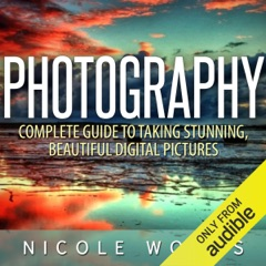 Photography: Complete Guide to Taking Stunning, Beautiful Pictures (Unabridged)