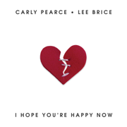 I Hope You're Happy Now - Carly Pearce & Lee Brice - Carly Pearce & Lee Brice