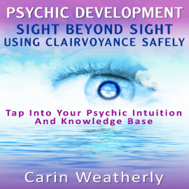 Psychic Development: Sight Beyond Sight: Using Clairvoyance Safely: Tap into Your Psychic Intuition and Knowledge Base (Unabridged) audiobook