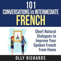 Olly Richards - 101 Conversations in Intermediate French: Short Natural Dialogues to Improve Your Spoken French from Home (Unabridged) artwork