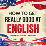 English: How to Get Really Good at English: Learn English to Fluency and Beyond (Unabridged)