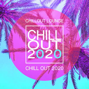 Chill Out 2020 & Chillout Lounge - Chill Out 2020