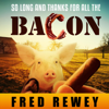 Fred Rewey - So Long and Thanks for All the Bacon (Unabridged)  artwork