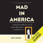 Mad in America: Bad Science, Bad Medicine, and the Enduring Mistreatment of the Mentally Ill (Unabridged)