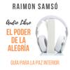 El Poder de la Alegría: Guía para la Paz Interior [The Power of Joy: A Guide to Inner Peace] (Unabridged) - Raimon Samsó