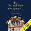 Caitlin Murray - The National Team: The Inside Story of the Women Who Dreamed Big, Defied the Odds, and Changed Soccer (Unabridged)  artwork