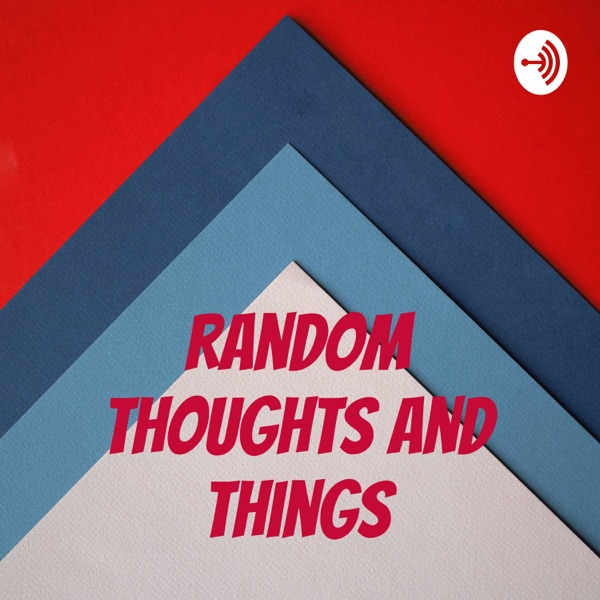 The Random thoughts and things podcast