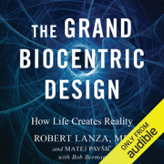 The Grand Biocentric Design: How Life Creates Reality (Unabridged)