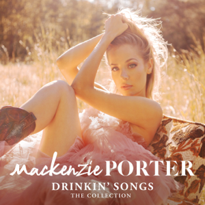 MacKenzie Porter - Drinkin' Songs: The Collection