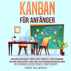 Kanban für Anfänger: Grundlegendes über den Einsatz von Kanban in der Industrie und der Softwareentwicklung [Kanban for Beginners: Understanding the Use of Kanban in Industry and Software Development] (Unabridged)