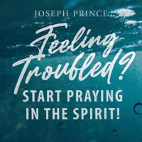 Joseph Prince - Feeling Troubled? Start Praying in the Spirit! artwork