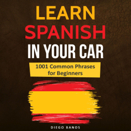 Learn Spanish in Your Car: 1001 Common Phrases for Beginners: Language Learning Lessons - How to Speak Spanish (Unabridged) audiobook