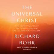 The Universal Christ: How a Forgotten Reality Can Change Everything We See, Hope For, and Believe (Unabridged)