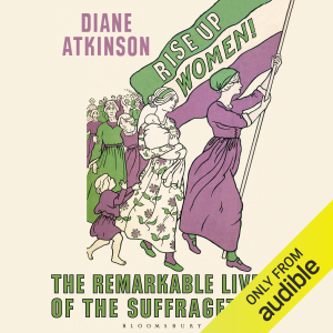Rise Up Women!: The Remarkable Lives of the Suffragettes (Unabridged)