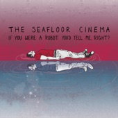 The Seafloor Cinema - If You Were a Robot You'd Tell Me, Right?