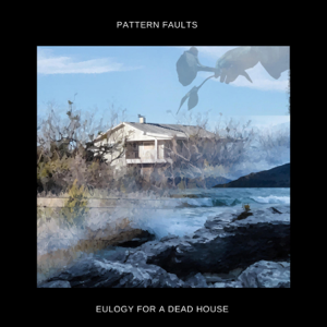 Pattern Faults - Eulogy for a Dead House