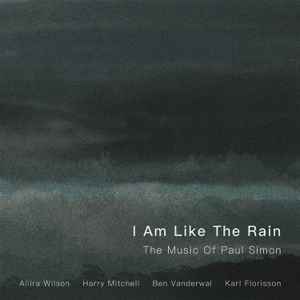 Allira Wilson, Harry Mitchell, Ben Vanderwal & Karl Florisson - I Am Like The Rain: The Music Of Paul Simon