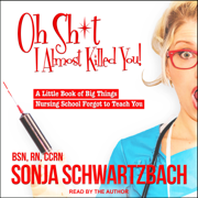 Oh Sh*t, I Almost Killed You!: A Little Book of Big Things Nursing School Forgot to Teach You