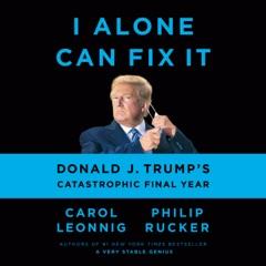 I Alone Can Fix It: Donald J. Trump's Catastrophic Final Year (Unabridged)