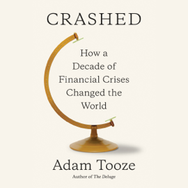 Crashed: How a Decade of Financial Crises Changed the World (Unabridged) audiobook