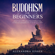 Alexandra Jessen - Buddhism for Beginners: The Practical Guide to the Buddha's Teachings to Help You Live a Life Full of Happiness and Peace Without Stress or Anxiety Including Mindfulness, Zen and Tibetan Teachings (Unabridged)