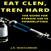 Eat Clen, Tren Hard: The Guide for Steroid Use in Powerlifting (Unabridged)