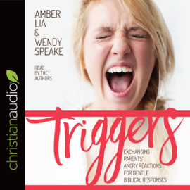 Triggers: Exchanging Parents' Angry Reactions for Gentle Biblical Responses (Unabridged) audiobook