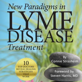 New Paradigms in Lyme Disease Treatment: 10 Top Doctors Reveal Healing Strategies That Work (Unabridged) audiobook