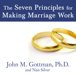 The Seven Principles for Making Marriage Work: A Practical Guide from the Country's Foremost Relationship Expert audiobook