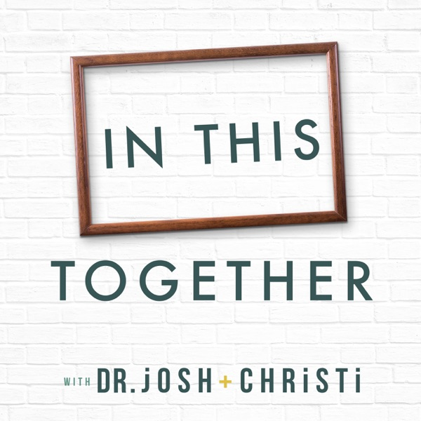 In This Together with Dr. Josh + Christi