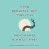 Michiko Kakutani - The Death of Truth: Notes on Falsehood in the Age of Trump (Unabridged)  artwork
