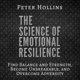 The Science of Emotional Resilience: Find Balance and Strength, Become Unbreakable, and Overcome Adversity (Unabridged) audiobook