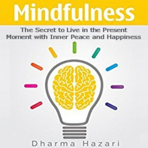 Mindfulness: The Secret to Live in the Present Moment with Inner Peace and Happiness (Unabridged) - Dharma Hazari audiobook, mp3