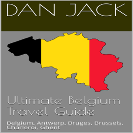 Ultimate Belgium Travel Guide: Belgium, Antwerp, Bruges, Brussels, Charleroi, Ghent (Unabridged) audiobook
