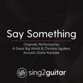 Say Something (Originally Performed by a Great Big World & Christina Aguilera) [Acoustic Guitar Karaoke]