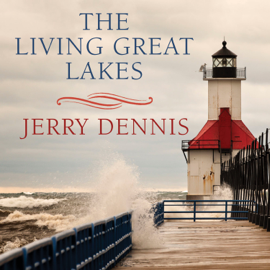 The Living Great Lakes: Searching for the Heart of the Inland Seas audiobook