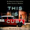 David Ariosto - This Is Cuba: An American Journalist Under Castro's Shadow (Unabridged)  artwork