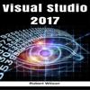 Robert Wilson - Visual Studio 2017: An In-Depth Guide into the Essentials of Visual Studio from Beginner to Expert (Unabridged)  artwork