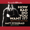 Matt Fitzgerald - How Bad Do You Want It?: Mastering the Pshchology of Mind over Muscle  artwork