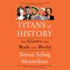 Simon Sebag Montefiore - Titans of History: The Giants Who Made Our World (Unabridged)  artwork